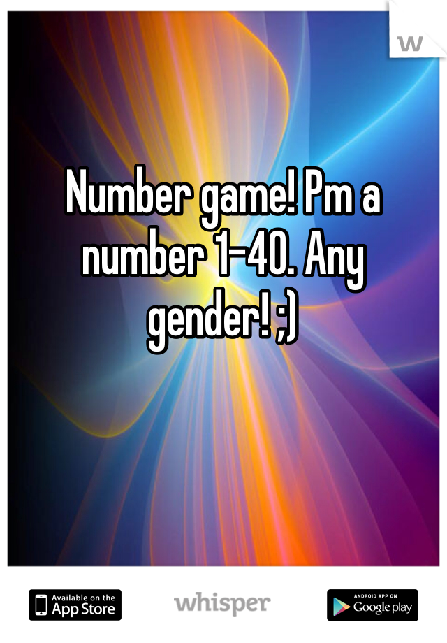 Number game! Pm a number 1-40. Any gender! ;)