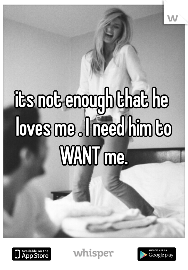 its not enough that he loves me . I need him to WANT me.