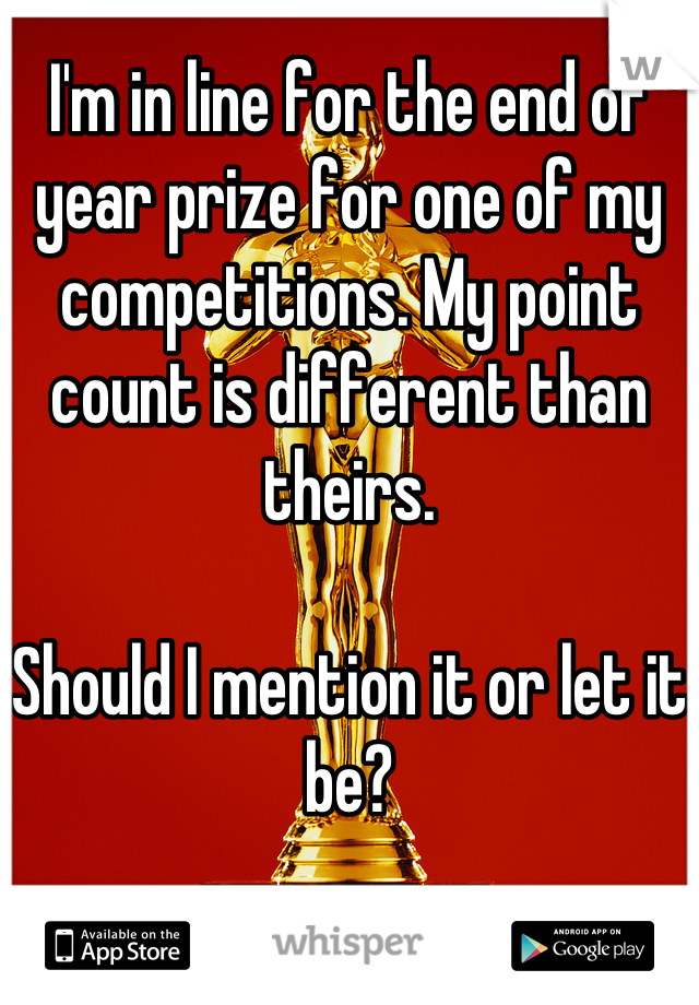 I'm in line for the end of year prize for one of my competitions. My point count is different than theirs.  Should I mention it or let it be?