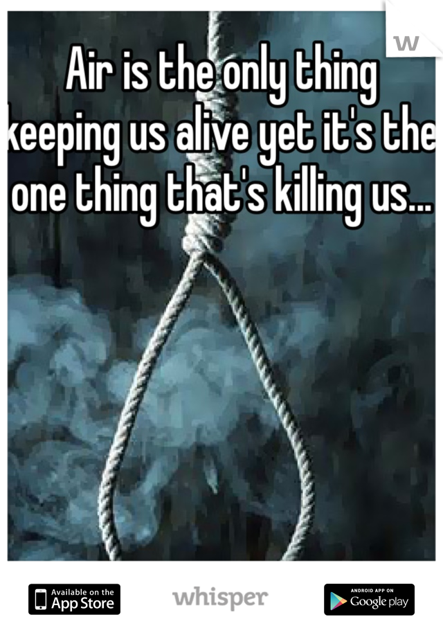Air is the only thing keeping us alive yet it's the one thing that's killing us...