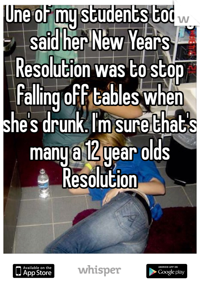 One of my students today said her New Years Resolution was to stop falling off tables when she's drunk. I'm sure that's many a 12 year olds Resolution