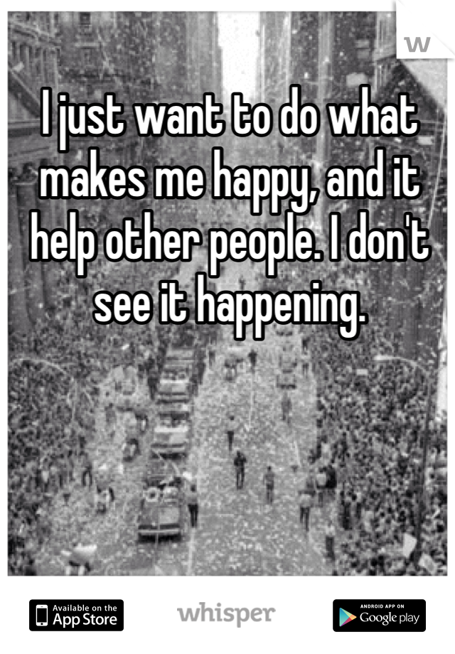 I just want to do what makes me happy, and it help other people. I don't see it happening.