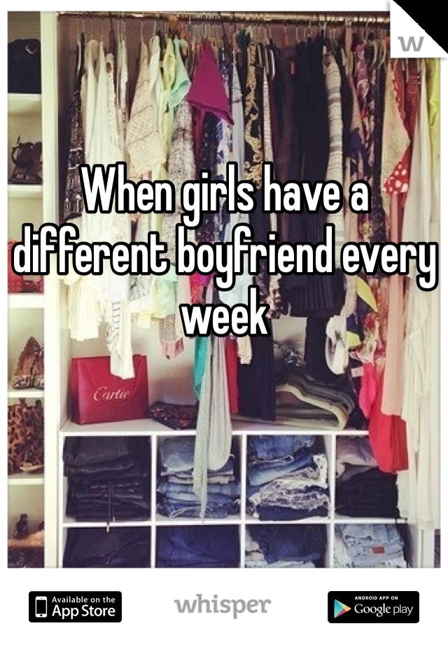 When girls have a different boyfriend every week