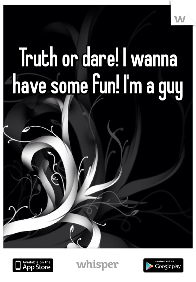 Truth or dare! I wanna have some fun! I'm a guy