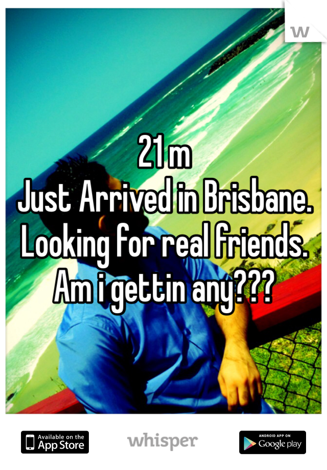 21 m Just Arrived in Brisbane. Looking for real friends. Am i gettin any???