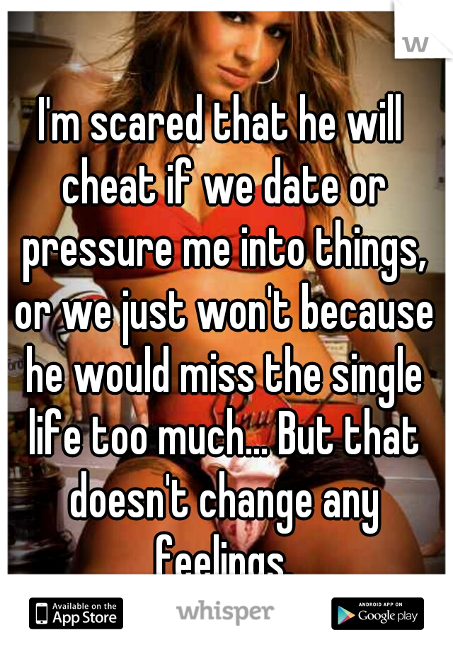 I'm scared that he will cheat if we date or pressure me into things, or we just won't because he would miss the single life too much... But that doesn't change any feelings.
