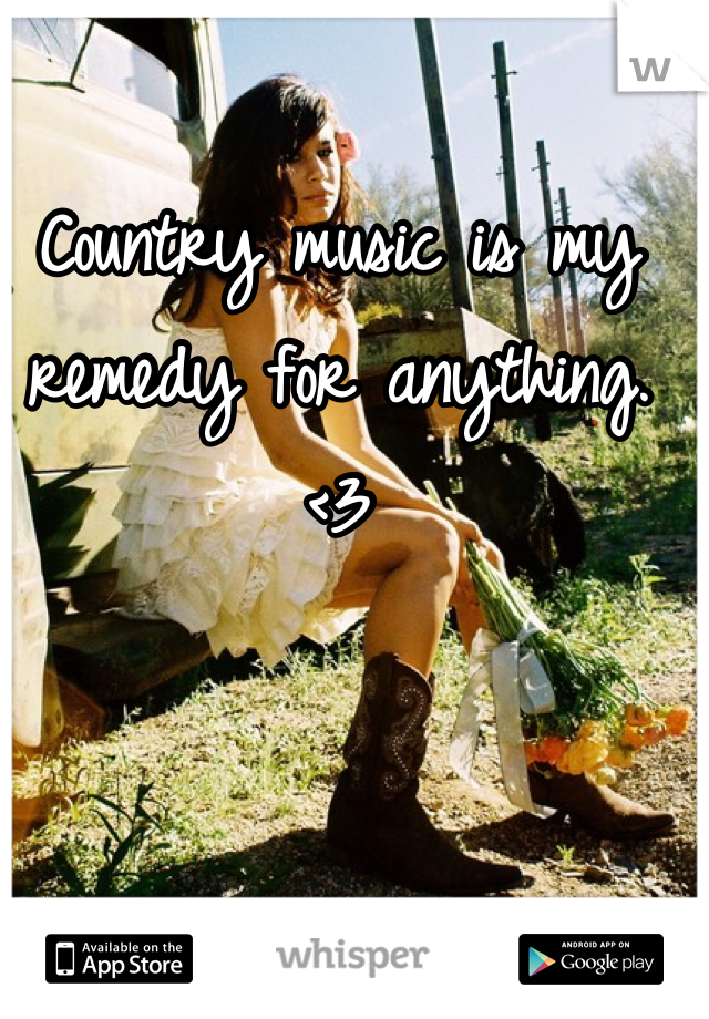 Country music is my remedy for anything. <3