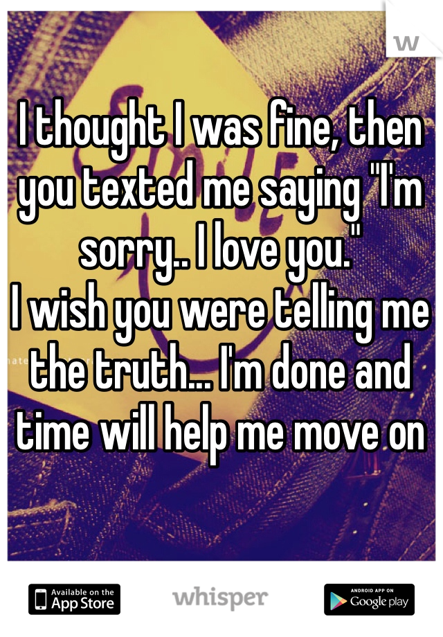 """I thought I was fine, then you texted me saying """"I'm sorry.. I love you.""""  I wish you were telling me the truth... I'm done and time will help me move on"""