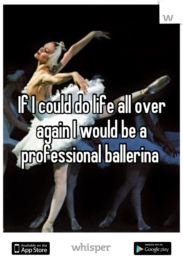 If I could do life all over again I would be a professional ballerina