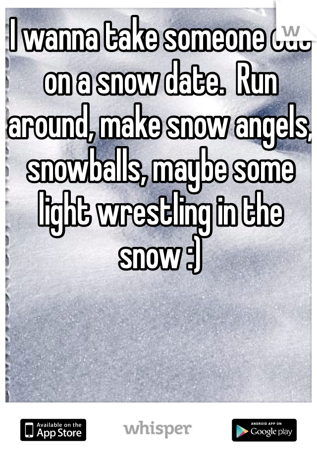 I wanna take someone out on a snow date.  Run around, make snow angels, snowballs, maybe some light wrestling in the snow :)