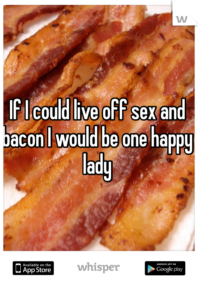 If I could live off sex and bacon I would be one happy lady