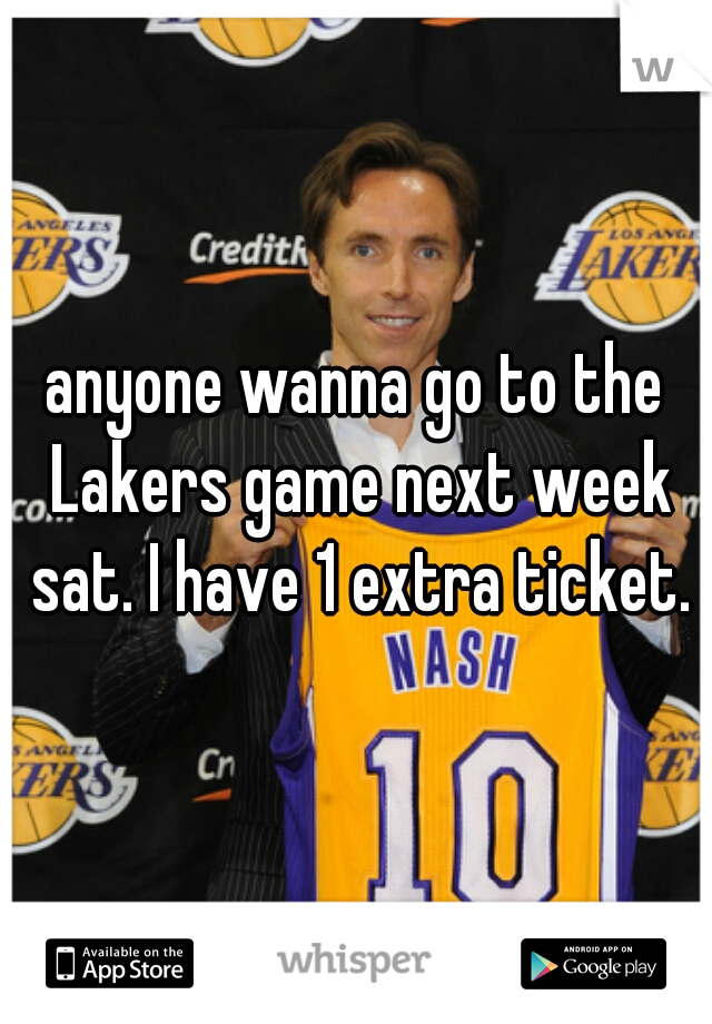 anyone wanna go to the Lakers game next week sat. I have 1 extra ticket.