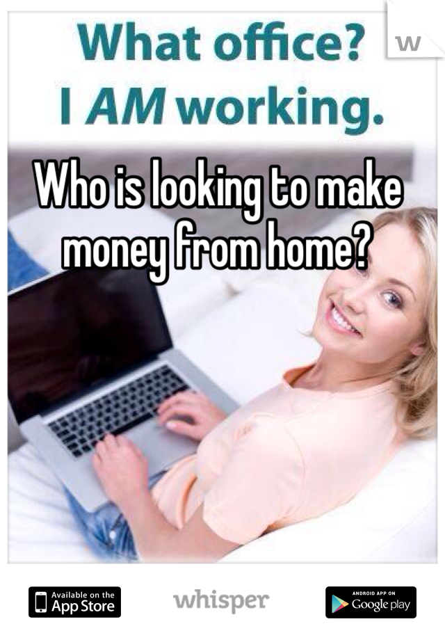 Who is looking to make money from home?