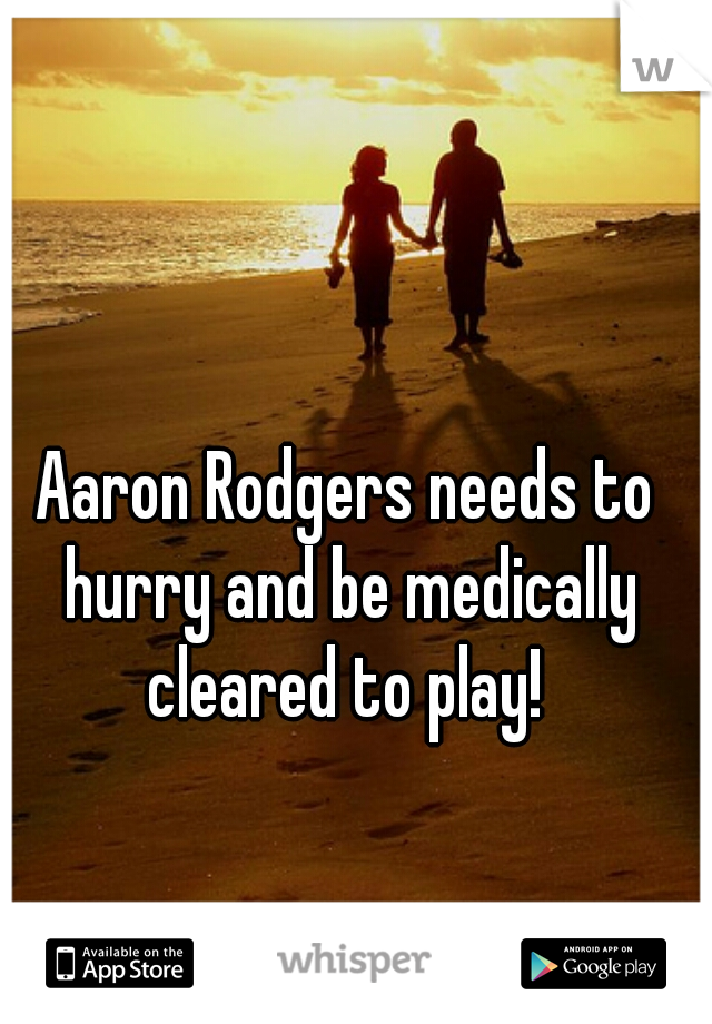 Aaron Rodgers needs to hurry and be medically cleared to play!
