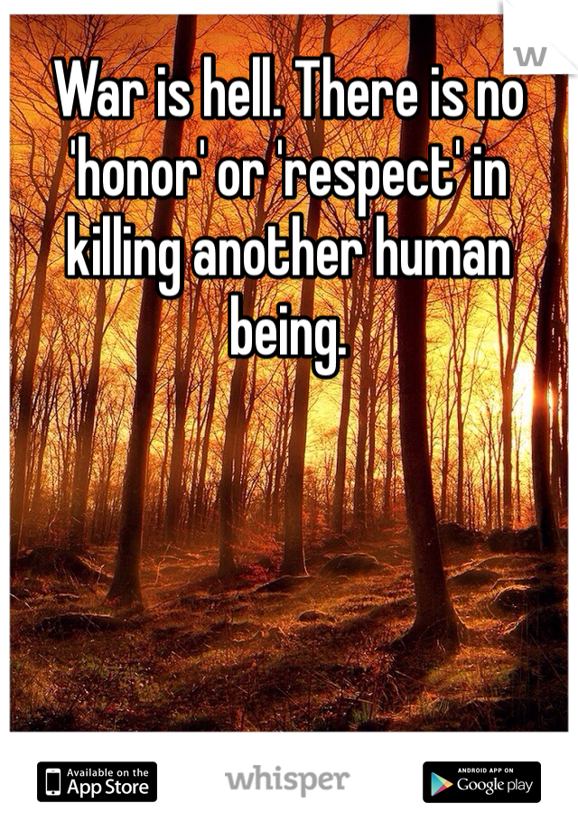 War is hell. There is no 'honor' or 'respect' in killing another human being.