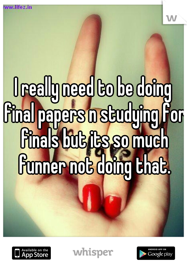 I really need to be doing final papers n studying for finals but its so much funner not doing that.