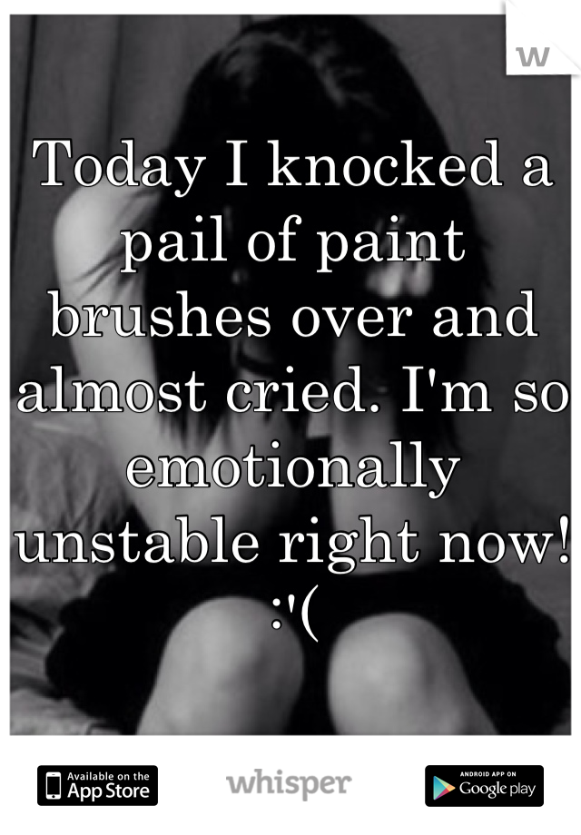 Today I knocked a pail of paint brushes over and almost cried. I'm so emotionally unstable right now! :'(