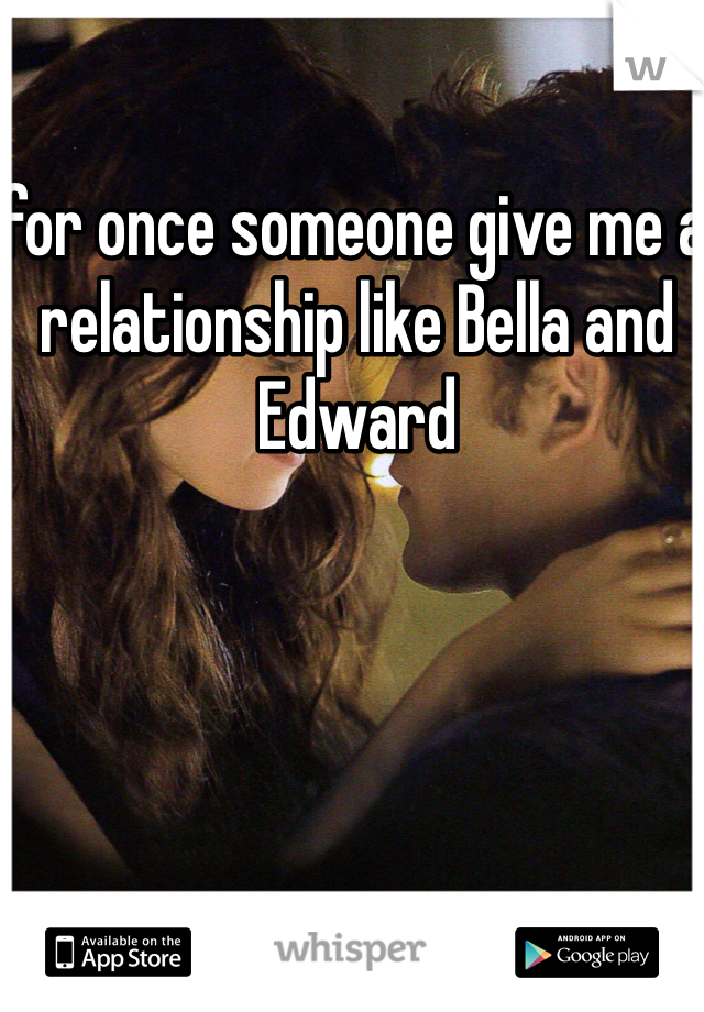 for once someone give me a relationship like Bella and Edward