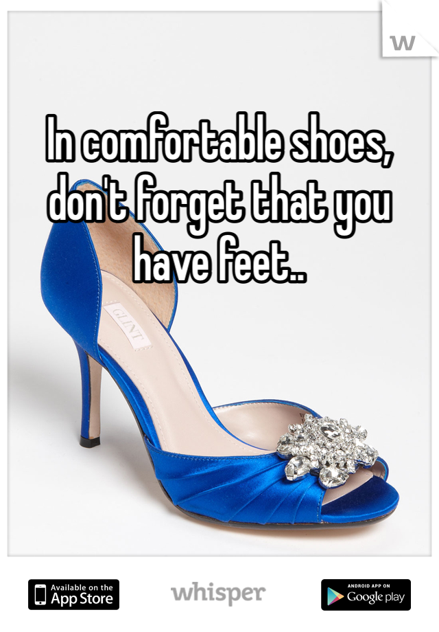 In comfortable shoes, don't forget that you have feet..
