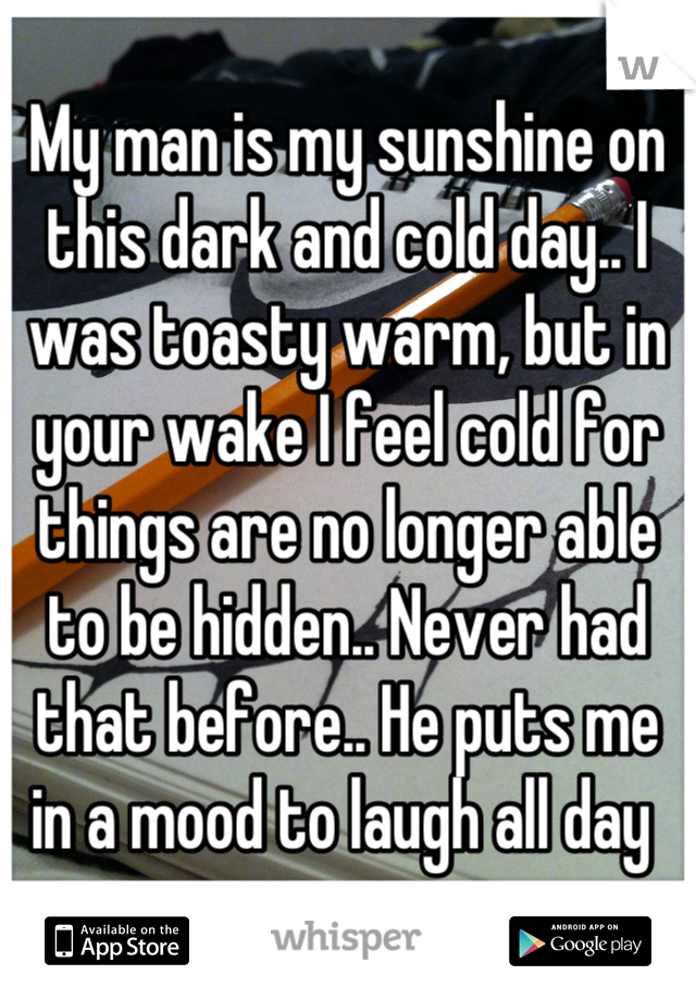 My man is my sunshine on this dark and cold day.. I was toasty warm, but in your wake I feel cold for things are no longer able to be hidden.. Never had that before.. He puts me in a mood to laugh all day