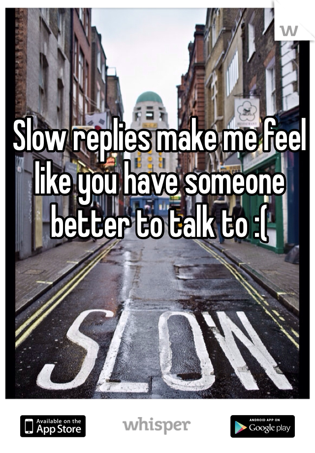 Slow replies make me feel like you have someone better to talk to :(