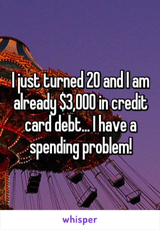 I just turned 20 and I am already $3,000 in credit card debt... I have a spending problem!