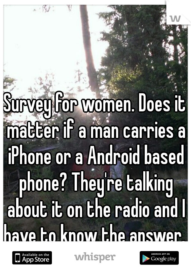 Survey for women. Does it matter if a man carries a iPhone or a Android based phone? They're talking about it on the radio and I have to know the answer.