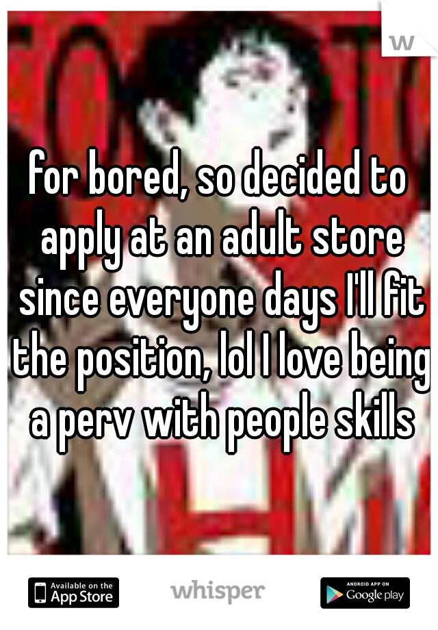 for bored, so decided to apply at an adult store since everyone days I'll fit the position, lol I love being a perv with people skills