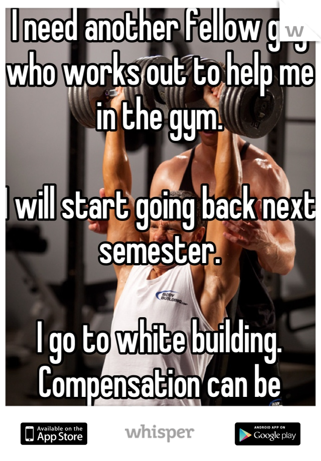 I need another fellow guy who works out to help me in the gym.  I will start going back next semester.  I go to white building. Compensation can be offered.