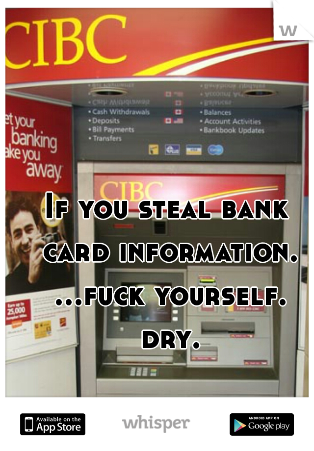If you steal bank card information. ...fuck yourself. dry.