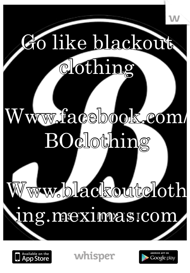 Go like blackout clothing  Www.facebook.com/BOclothing  Www.blackoutclothing.meximas.com