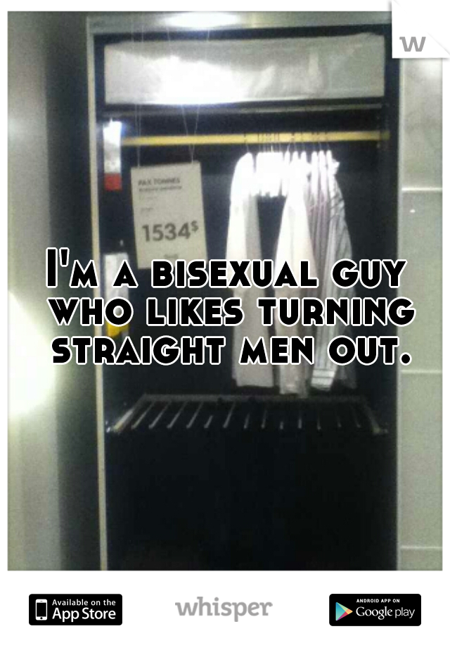I'm a bisexual guy who likes turning straight men out.