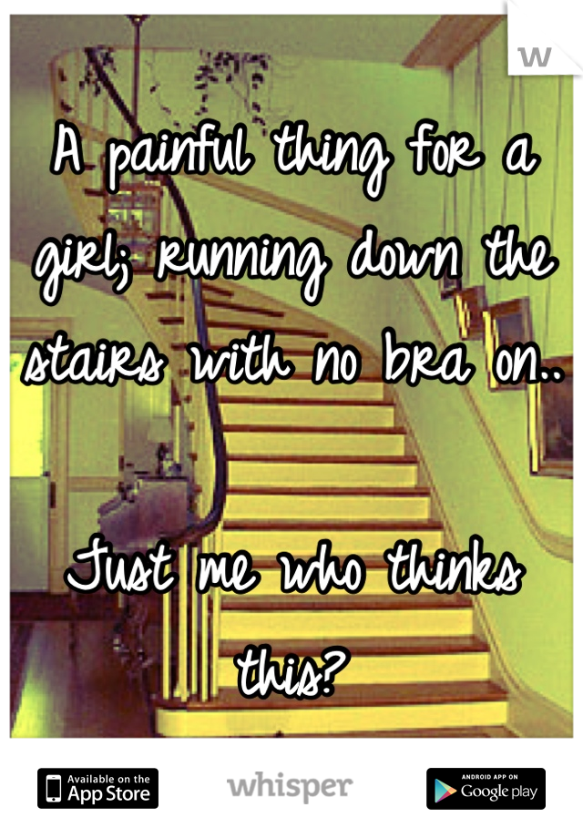 A painful thing for a girl; running down the stairs with no bra on..  Just me who thinks this?