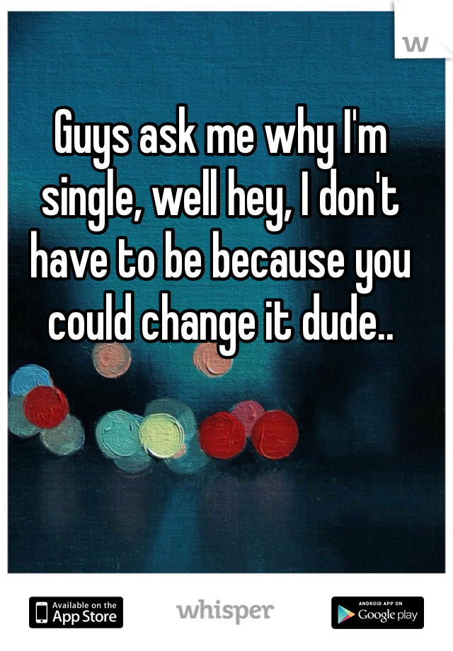 Guys ask me why I'm single, well hey, I don't have to be because you could change it dude..