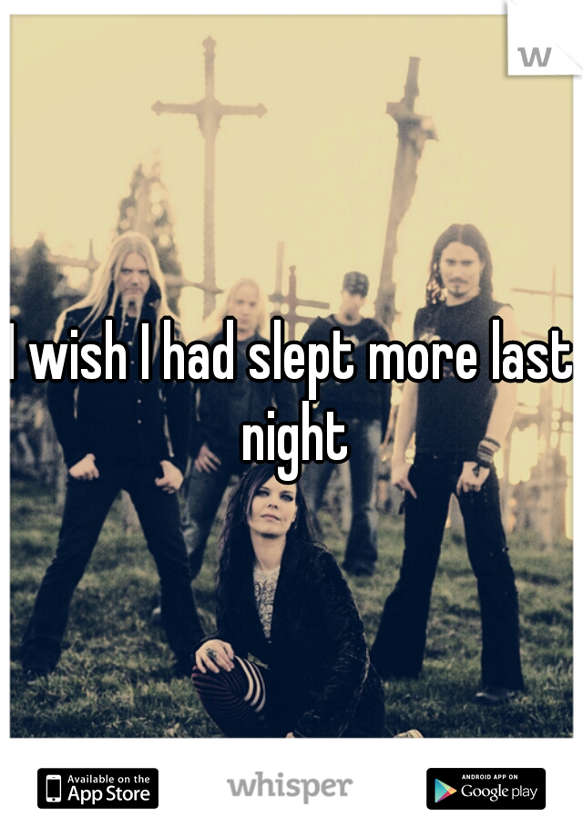I wish I had slept more last night