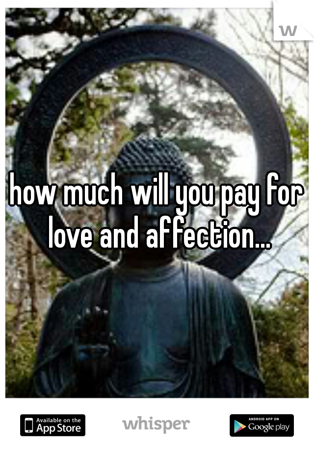 how much will you pay for love and affection...