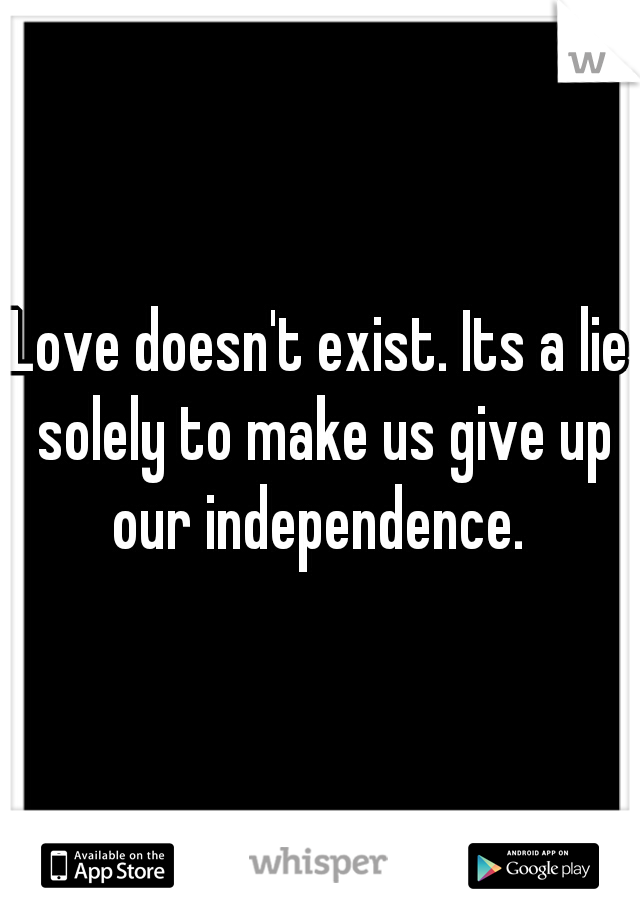 Love doesn't exist. Its a lie solely to make us give up our independence.