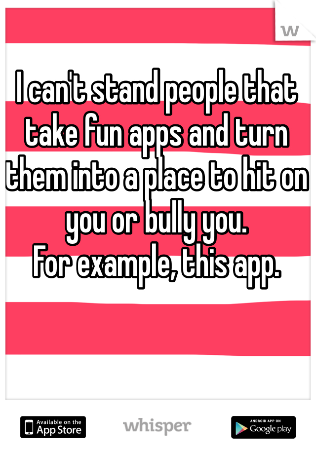 I can't stand people that take fun apps and turn them into a place to hit on you or bully you.  For example, this app.