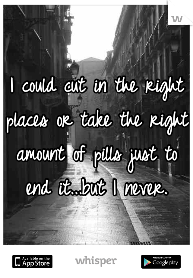 I could cut in the right places or take the right amount of pills just to end it...but I never.