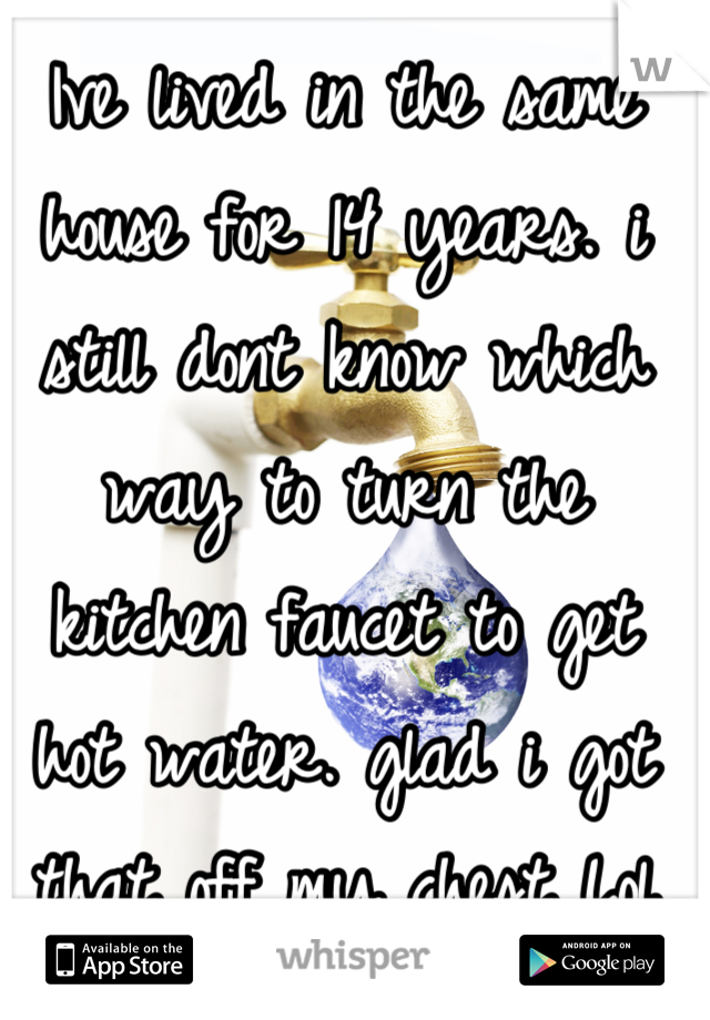 Ive lived in the same house for 14 years. i still dont know which way to turn the kitchen faucet to get hot water. glad i got that off my chest Lol