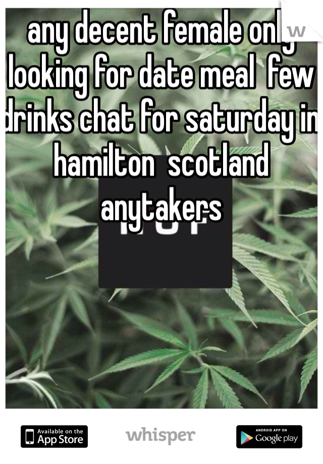 any decent female only looking for date meal  few drinks chat for saturday in hamilton  scotland  anytakers