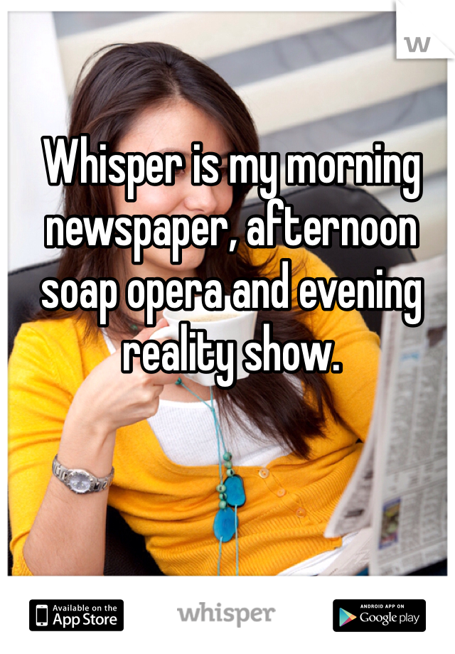 Whisper is my morning newspaper, afternoon soap opera and evening reality show.