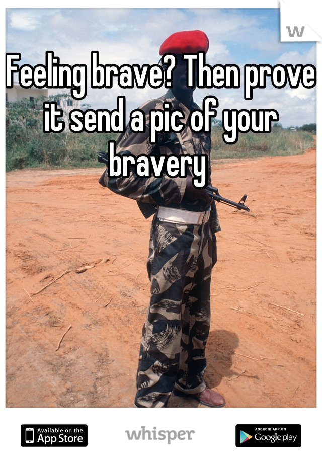 Feeling brave? Then prove it send a pic of your bravery
