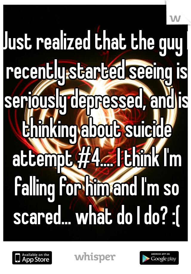 Just realized that the guy I recently started seeing is seriously depressed, and is thinking about suicide attempt #4.... I think I'm falling for him and I'm so scared... what do I do? :(