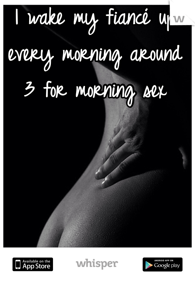 I wake my fiancé up every morning around 3 for morning sex