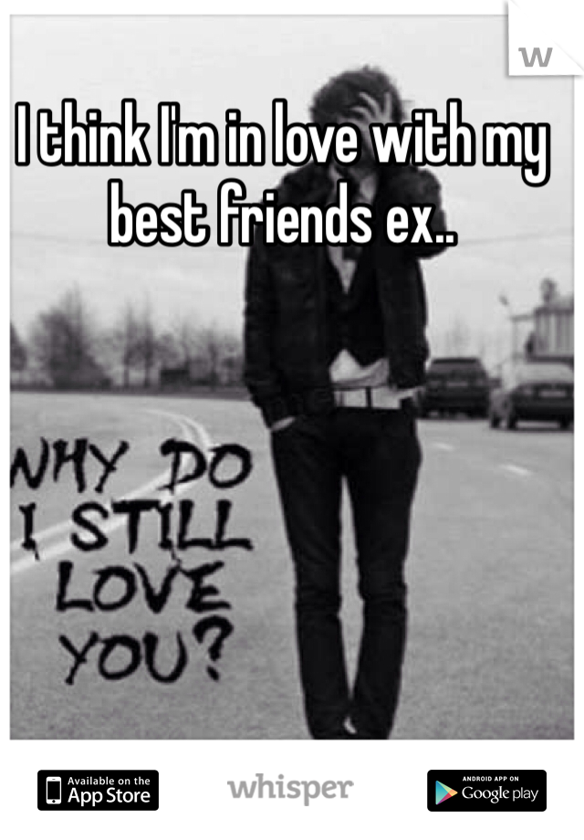 I think I'm in love with my best friends ex..