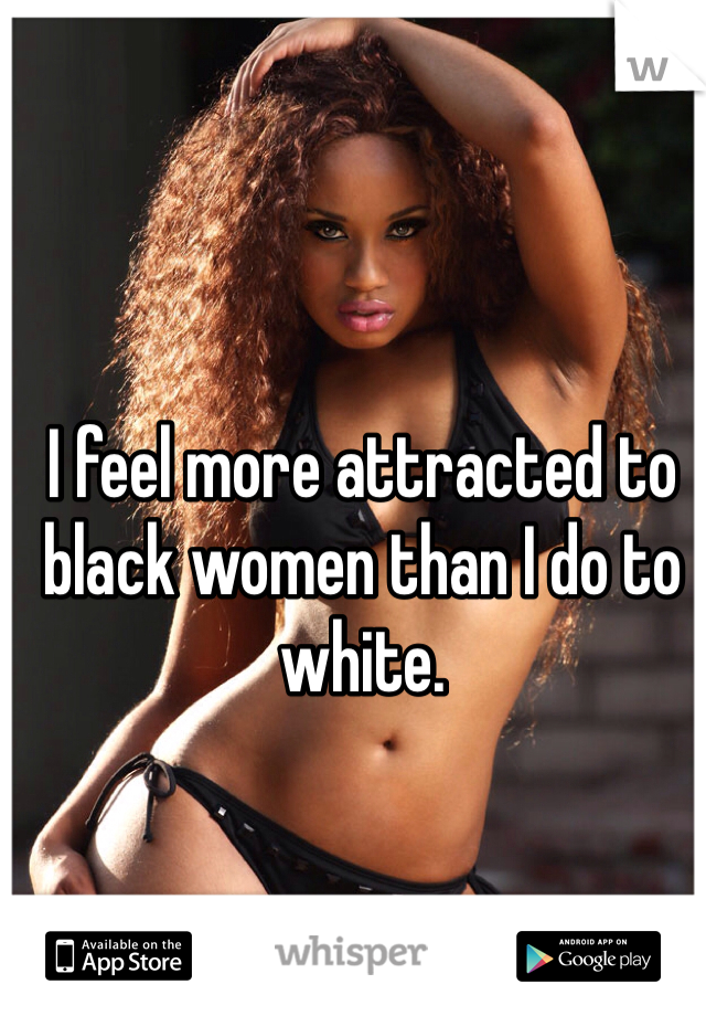 I feel more attracted to black women than I do to white.