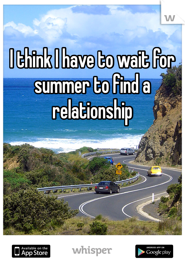 I think I have to wait for summer to find a relationship