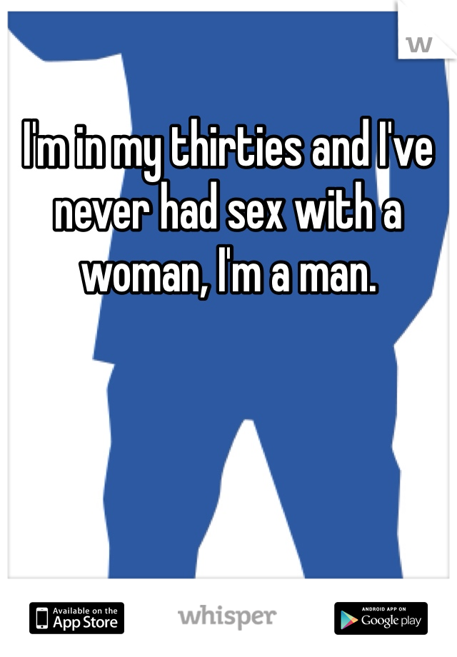 I'm in my thirties and I've never had sex with a woman, I'm a man.