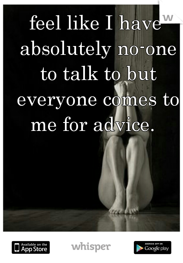 feel like I have absolutely no-one to talk to but everyone comes to me for advice.